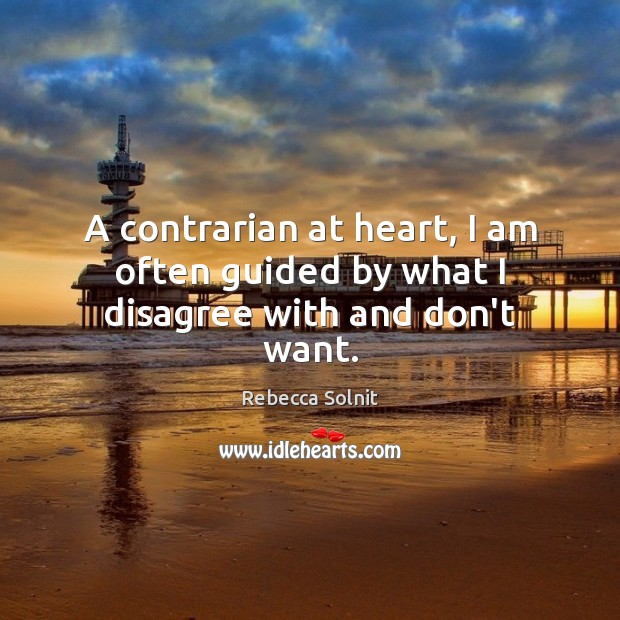 A contrarian at heart, I am often guided by what I disagree with and don't want. Rebecca Solnit Picture Quote