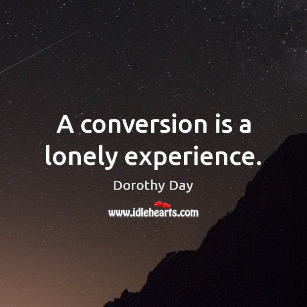 A conversion is a lonely experience. Dorothy Day Picture Quote