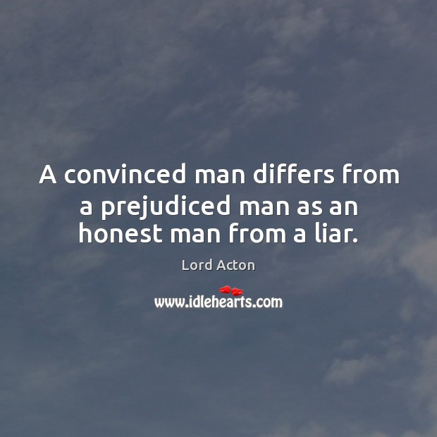 A convinced man differs from a prejudiced man as an honest man from a liar. Lord Acton Picture Quote