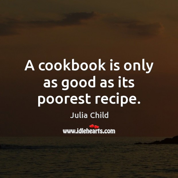A cookbook is only as good as its poorest recipe. Julia Child Picture Quote