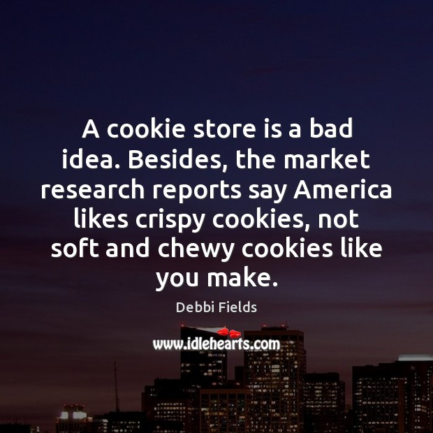 Image, A cookie store is a bad idea. Besides, the market research reports