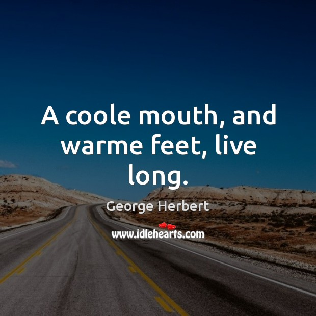 A coole mouth, and warme feet, live long. Image