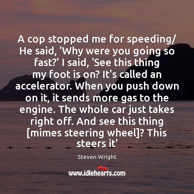 A cop stopped me for speeding/ He said, 'Why were you going Steven Wright Picture Quote