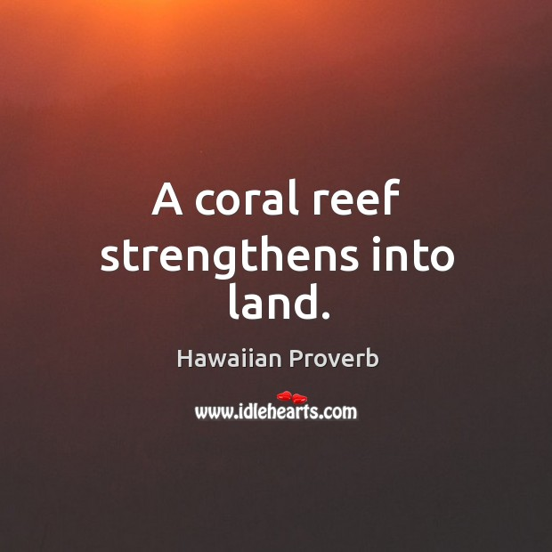 A coral reef strengthens into land. Hawaiian Proverbs Image