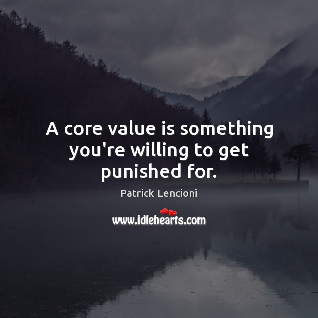 A core value is something you're willing to get punished for. Patrick Lencioni Picture Quote