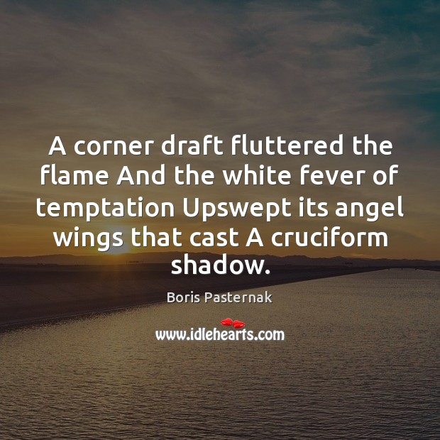 Image, A corner draft fluttered the flame And the white fever of temptation