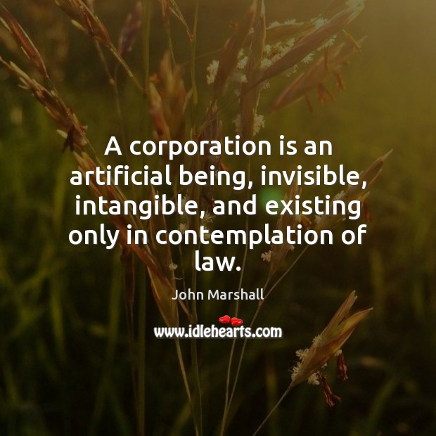 A corporation is an artificial being, invisible, intangible, and existing only in John Marshall Picture Quote