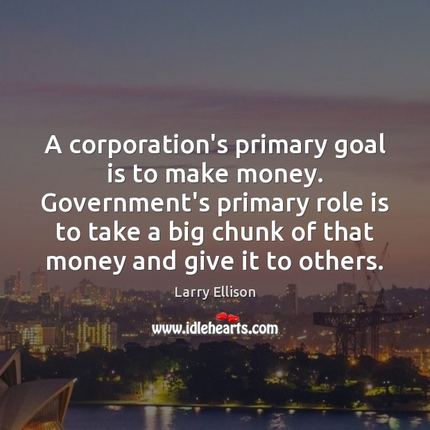 A corporation's primary goal is to make money. Government's primary role is Larry Ellison Picture Quote