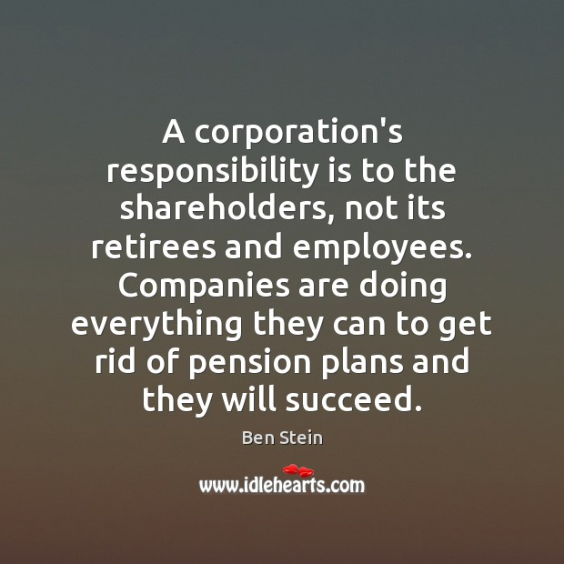 A corporation's responsibility is to the shareholders, not its retirees and employees. Responsibility Quotes Image