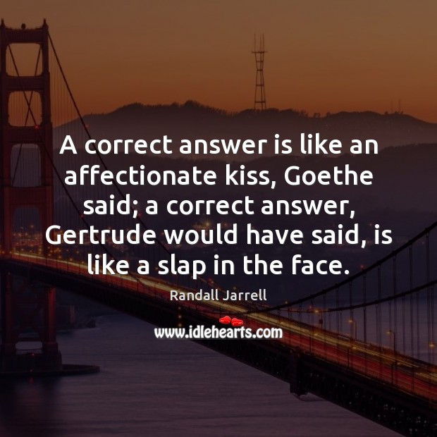 A correct answer is like an affectionate kiss, Goethe said; a correct Randall Jarrell Picture Quote