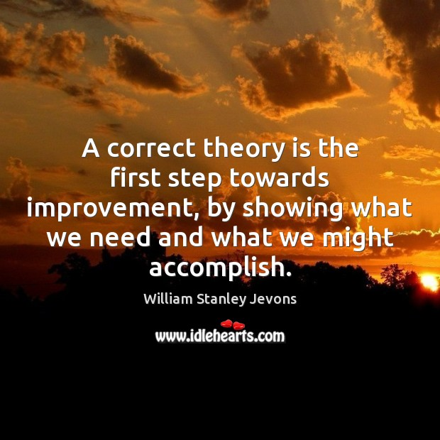 A correct theory is the first step towards improvement, by showing what William Stanley Jevons Picture Quote