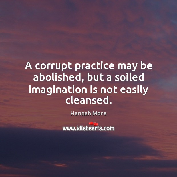 Image, A corrupt practice may be abolished, but a soiled imagination is not easily cleansed.