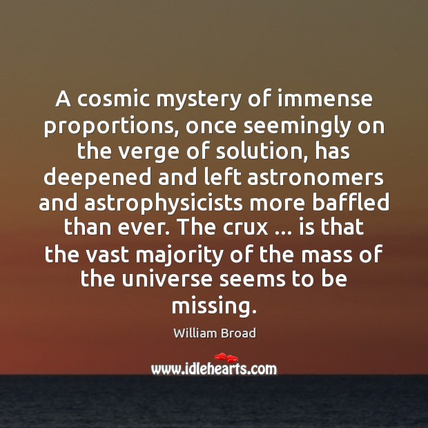 A cosmic mystery of immense proportions, once seemingly on the verge of William Broad Picture Quote