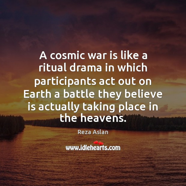 A cosmic war is like a ritual drama in which participants act Reza Aslan Picture Quote