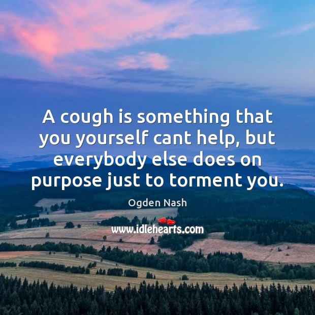 A cough is something that you yourself cant help, but everybody else Ogden Nash Picture Quote