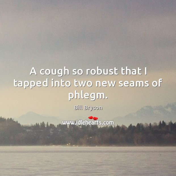 A cough so robust that I tapped into two new seams of phlegm. Image