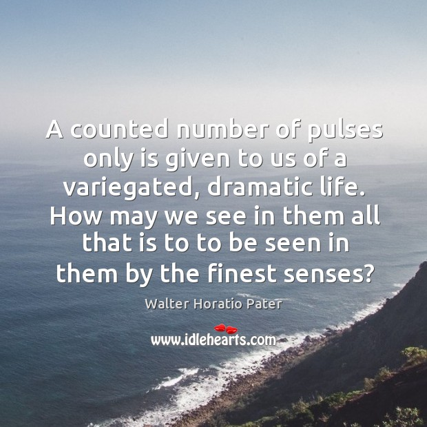 A counted number of pulses only is given to us of a variegated, dramatic life. Walter Horatio Pater Picture Quote