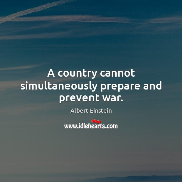 A country cannot simultaneously prepare and prevent war. Albert Einstein Picture Quote