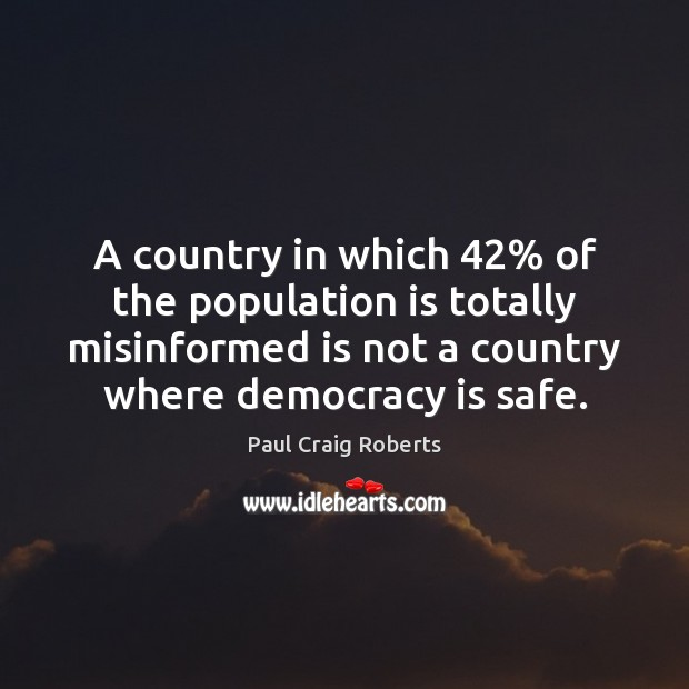 A country in which 42% of the population is totally misinformed is not Democracy Quotes Image