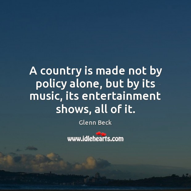 A country is made not by policy alone, but by its music, Glenn Beck Picture Quote