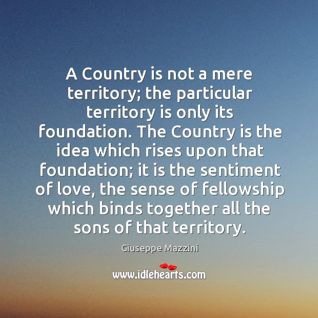 A country is not a mere territory; the particular territory is only its foundation. Giuseppe Mazzini Picture Quote