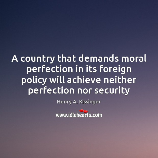 A country that demands moral perfection in its foreign policy will achieve Image