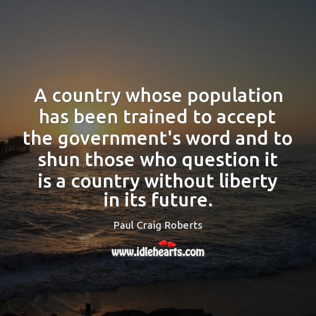 A country whose population has been trained to accept the government's word Paul Craig Roberts Picture Quote