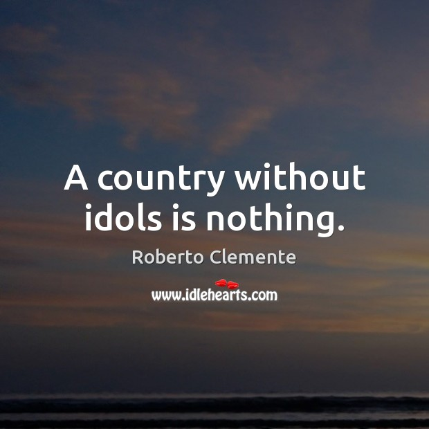 Image, A country without idols is nothing.