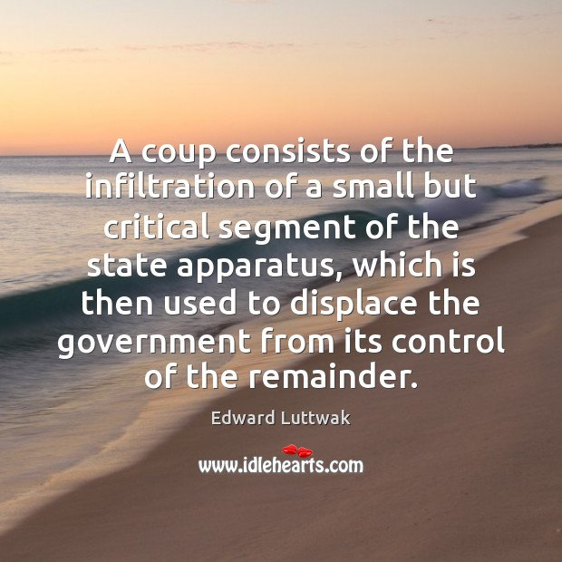 A coup consists of the infiltration of a small but critical segment Edward Luttwak Picture Quote