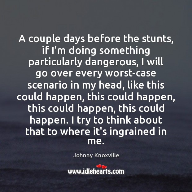 A couple days before the stunts, if I'm doing something particularly dangerous, Johnny Knoxville Picture Quote