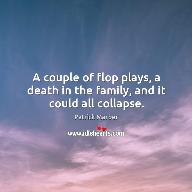 A couple of flop plays, a death in the family, and it could all collapse. Image