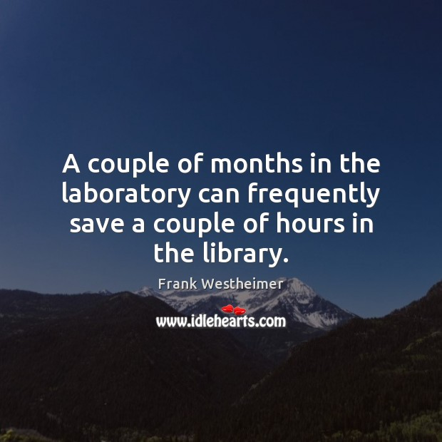 A couple of months in the laboratory can frequently save a couple of hours in the library. Image
