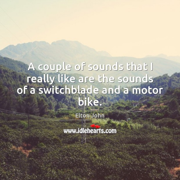 A couple of sounds that I really like are the sounds of a switchblade and a motor bike. Elton John Picture Quote