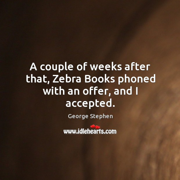 A couple of weeks after that, zebra books phoned with an offer, and I accepted. George Stephen Picture Quote