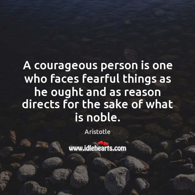 Image, A courageous person is one who faces fearful things as he ought