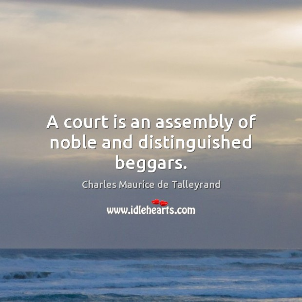 A court is an assembly of noble and distinguished beggars. Image