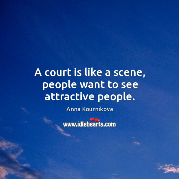 A court is like a scene, people want to see attractive people. Anna Kournikova Picture Quote