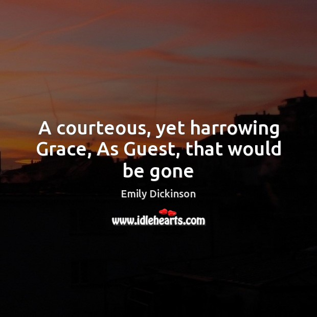 A courteous, yet harrowing Grace, As Guest, that would be gone Emily Dickinson Picture Quote