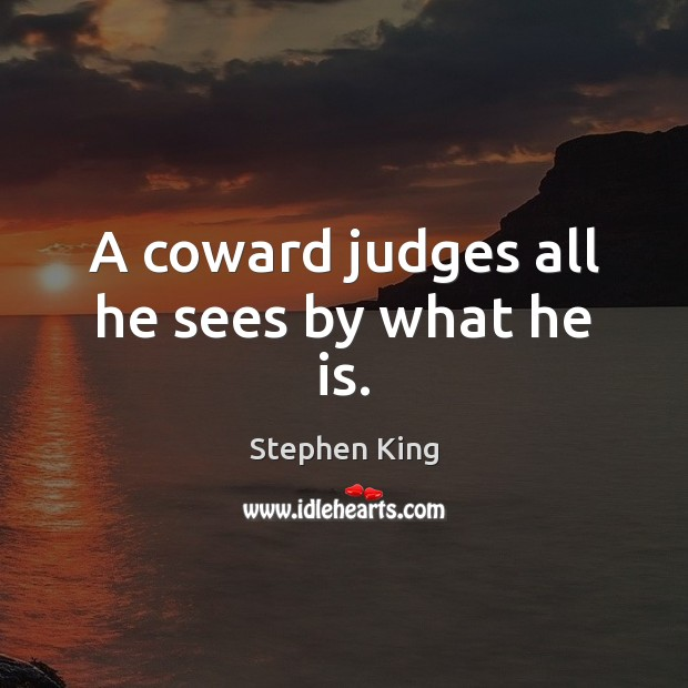Image, A coward judges all he sees by what he is.
