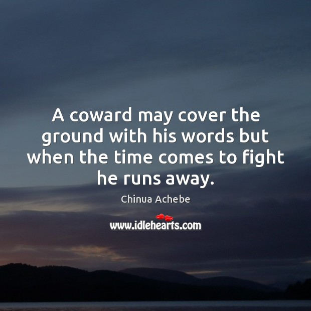A coward may cover the ground with his words but when the Chinua Achebe Picture Quote