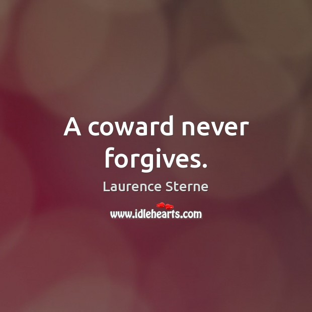 A coward never forgives. Laurence Sterne Picture Quote