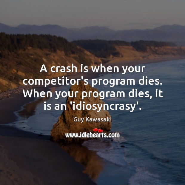A crash is when your competitor's program dies. When your program dies, Guy Kawasaki Picture Quote