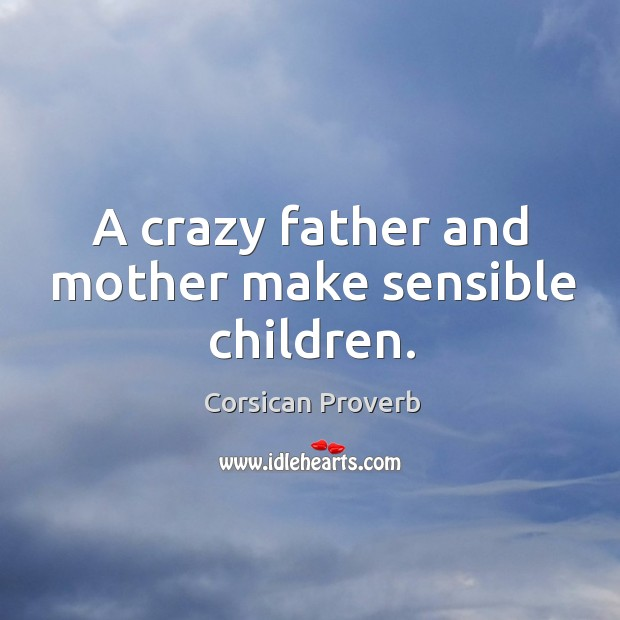 Image, A crazy father and mother make sensible children.