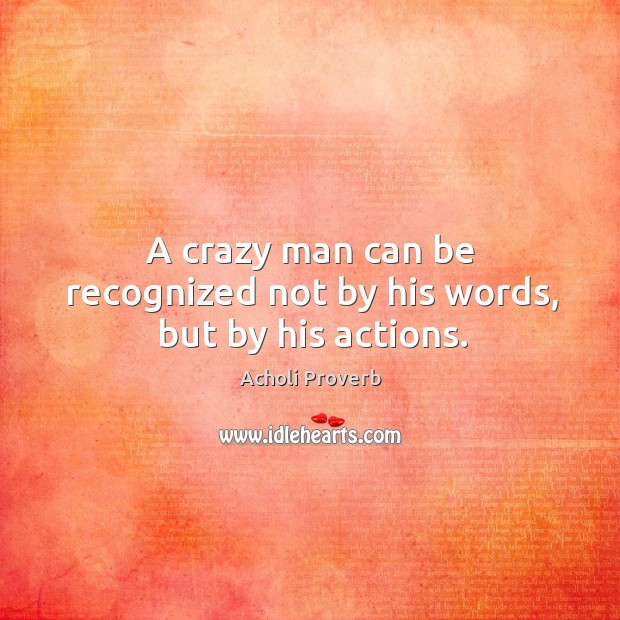 A crazy man can be recognized not by his words, but by his actions. Acholi Proverbs Image
