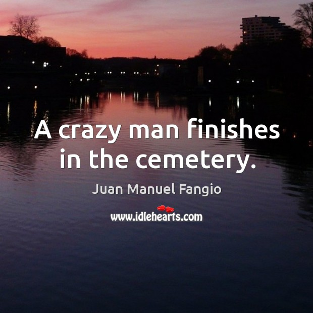 A crazy man finishes in the cemetery. Juan Manuel Fangio Picture Quote