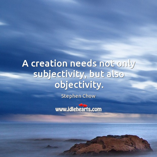 A creation needs not only subjectivity, but also objectivity. Image