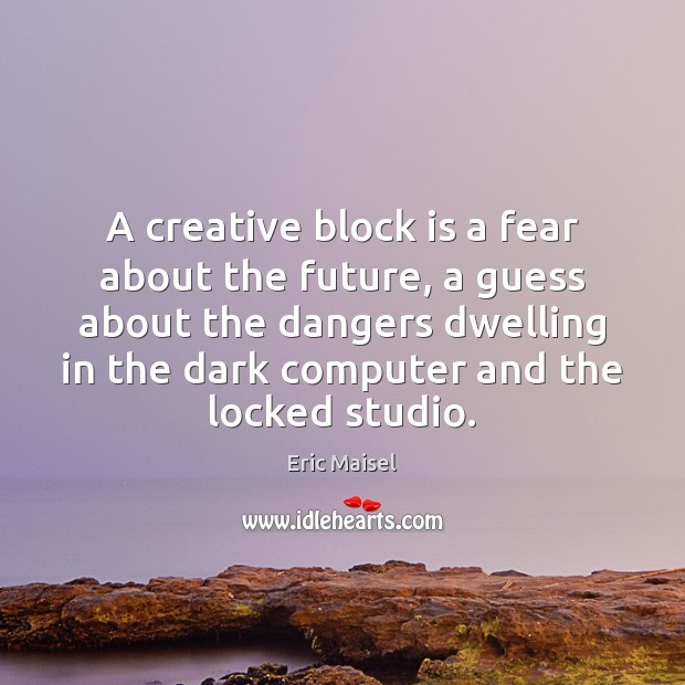 Image, A creative block is a fear about the future, a guess about