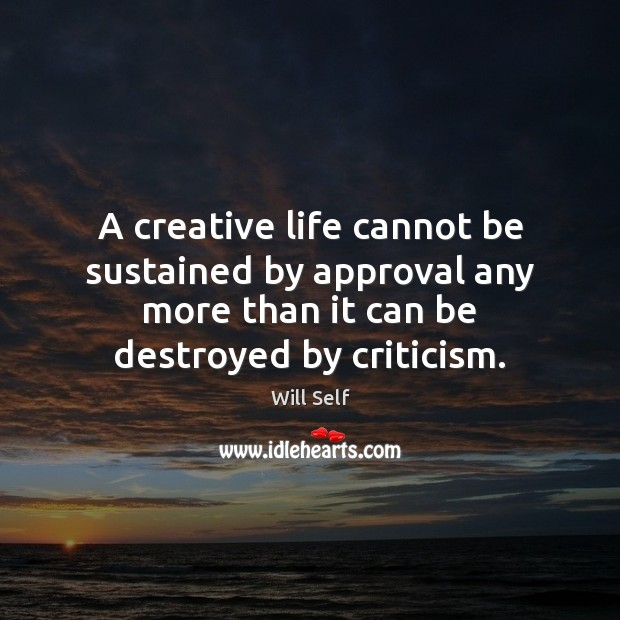 A creative life cannot be sustained by approval any more than it Image