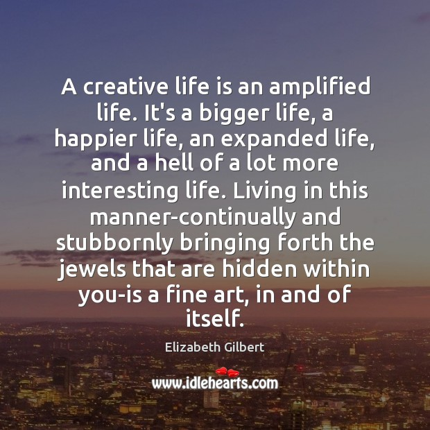 A creative life is an amplified life. It's a bigger life, a Elizabeth Gilbert Picture Quote