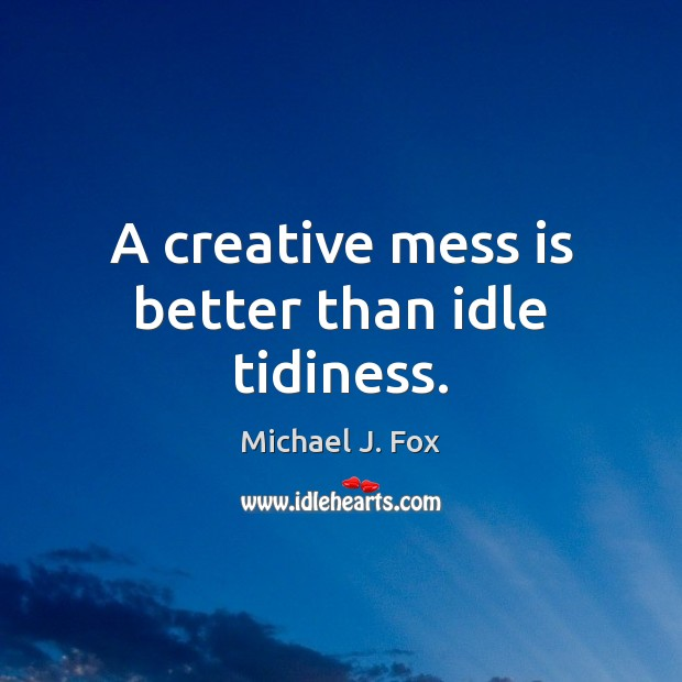 A creative mess is better than idle tidiness. Michael J. Fox Picture Quote